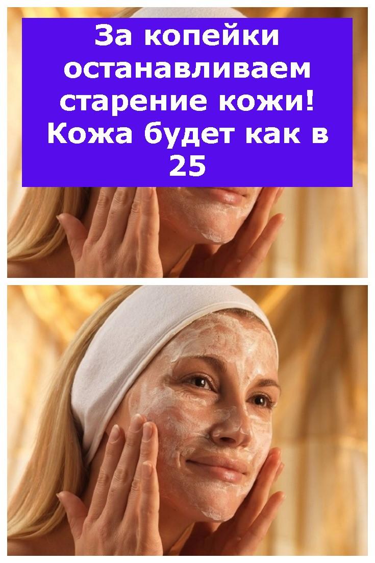 За копейки останавливаем старение кожи! Кожа будет как в 25