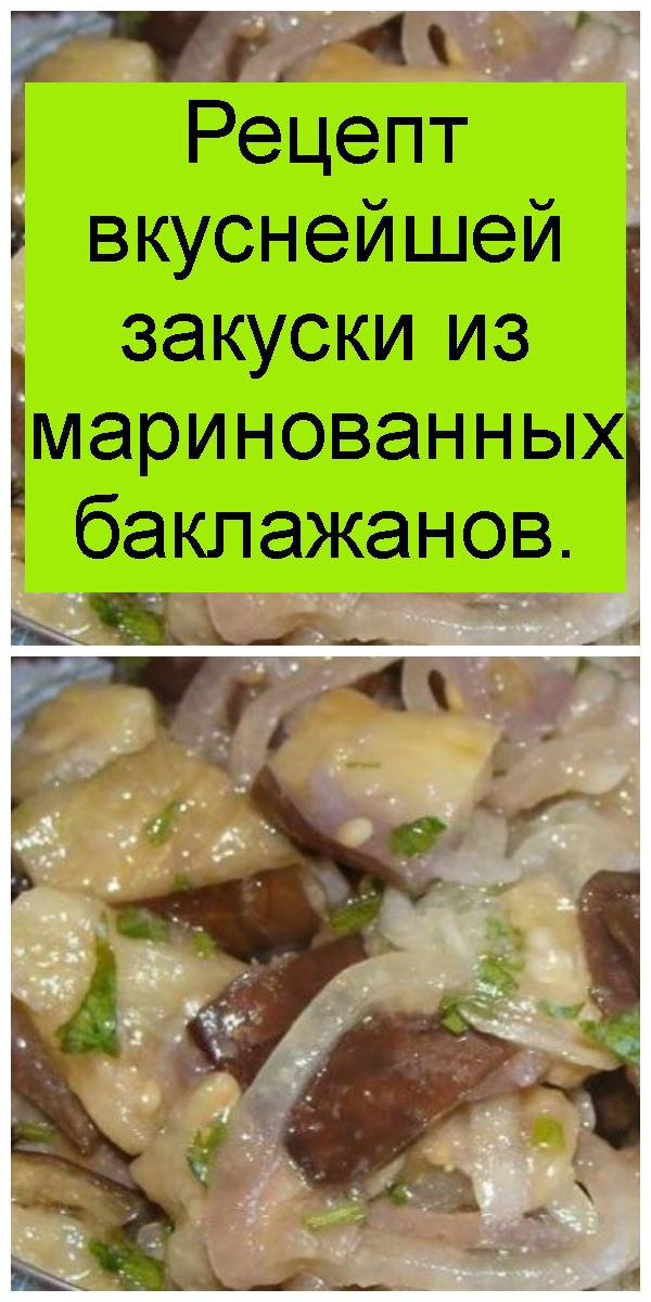 Рецепт вкуснейшей закуски из маринованных баклажанов 4