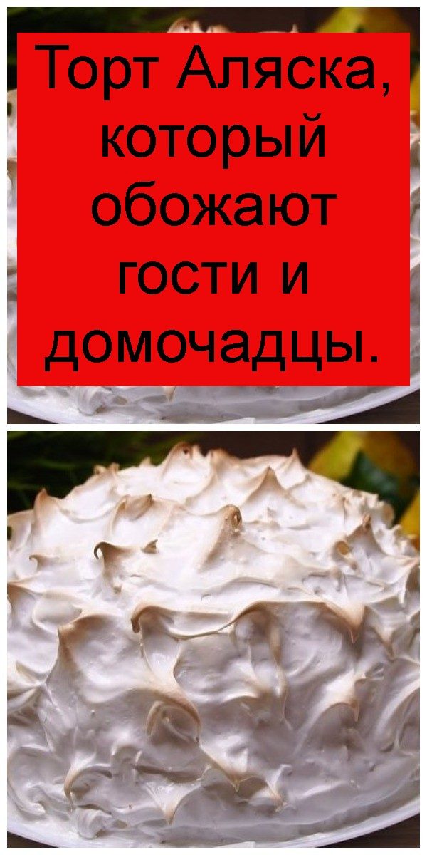 Торт Аляска, который обожают гости и домочадцы 4