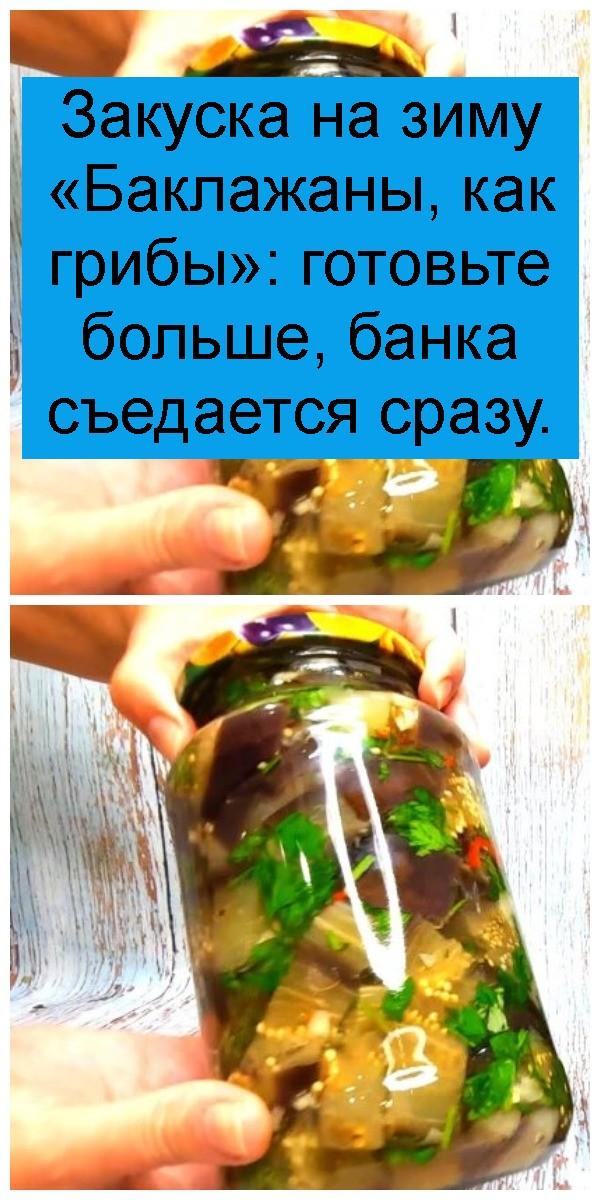 Закуска на зиму «Баклажаны, как грибы»: готовьте больше, банка съедается сразу 4